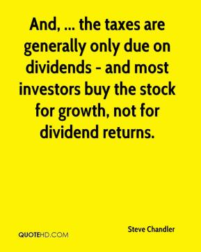 Steve Chandler  - And, ... the taxes are generally only due on dividends - and most investors buy the stock for growth, not for dividend returns.