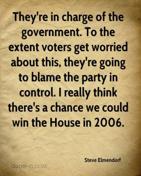 Steve Elmendorf  - They're in charge of the government. To the extent voters get worried about this, they're going to blame the party in control. I really think there's a chance we could win the House in 2006.