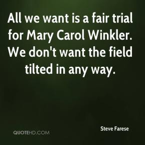 Steve Farese  - All we want is a fair trial for Mary Carol Winkler. We don't want the field tilted in any way.