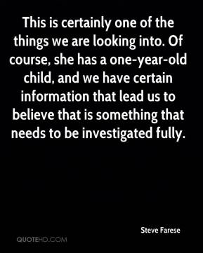 Steve Farese  - This is certainly one of the things we are looking into. Of course, she has a one-year-old child, and we have certain information that lead us to believe that is something that needs to be investigated fully.