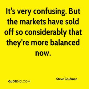Steve Goldman  - It's very confusing. But the markets have sold off so considerably that they're more balanced now.