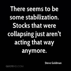 Steve Goldman  - There seems to be some stabilization. Stocks that were collapsing just aren't acting that way anymore.