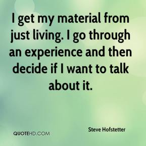 Steve Hofstetter  - I get my material from just living. I go through an experience and then decide if I want to talk about it.