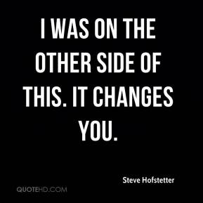 Steve Hofstetter  - I was on the other side of this. It changes you.