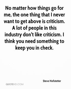 Steve Hofstetter  - No matter how things go for me, the one thing that I never want to get above is criticism. A lot of people in this industry don't like criticism. I think you need something to keep you in check.