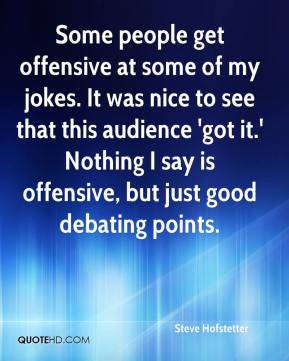 Steve Hofstetter  - Some people get offensive at some of my jokes. It was nice to see that this audience 'got it.' Nothing I say is offensive, but just good debating points.