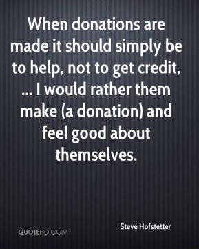 Steve Hofstetter  - When donations are made it should simply be to help, not to get credit, ... I would rather them make (a donation) and feel good about themselves.