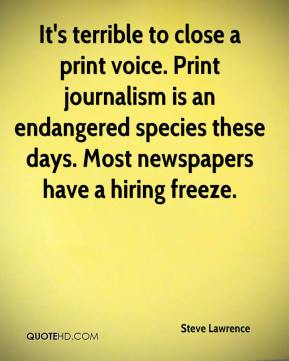 Steve Lawrence  - It's terrible to close a print voice. Print journalism is an endangered species these days. Most newspapers have a hiring freeze.