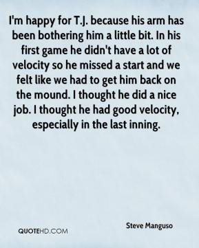 I'm happy for T.J. because his arm has been bothering him a little bit. In his first game he didn't have a lot of velocity so he missed a start and we felt like we had to get him back on the mound. I thought he did a nice job. I thought he had good velocity, especially in the last inning.