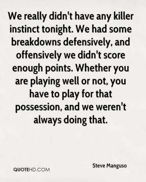 We really didn't have any killer instinct tonight. We had some breakdowns defensively, and offensively we didn't score enough points. Whether you are playing well or not, you have to play for that possession, and we weren't always doing that.