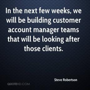 Steve Robertson  - In the next few weeks, we will be building customer account manager teams that will be looking after those clients.