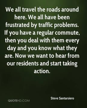 Steve Santarsiero  - We all travel the roads around here. We all have been frustrated by traffic problems. If you have a regular commute, then you deal with them every day and you know what they are. Now we want to hear from our residents and start taking action.