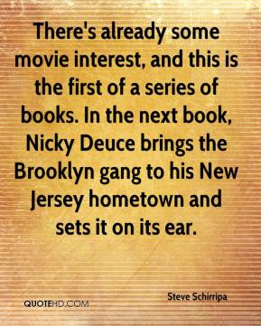 Steve Schirripa  - There's already some movie interest, and this is the first of a series of books. In the next book, Nicky Deuce brings the Brooklyn gang to his New Jersey hometown and sets it on its ear.