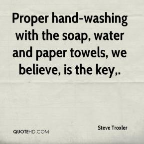 Steve Troxler  - Proper hand-washing with the soap, water and paper towels, we believe, is the key.