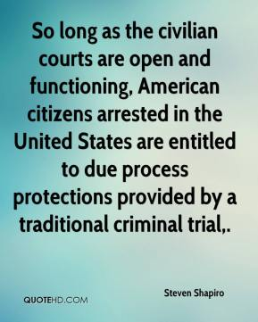 Steven Shapiro  - So long as the civilian courts are open and functioning, American citizens arrested in the United States are entitled to due process protections provided by a traditional criminal trial.