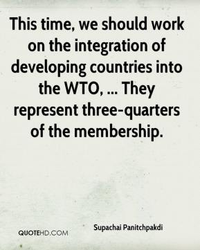 Supachai Panitchpakdi  - This time, we should work on the integration of developing countries into the WTO, ... They represent three-quarters of the membership.