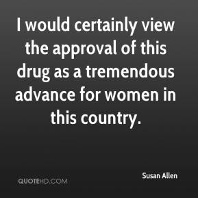 Susan Allen  - I would certainly view the approval of this drug as a tremendous advance for women in this country.