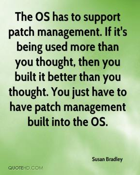 Susan Bradley  - The OS has to support patch management. If it's being used more than you thought, then you built it better than you thought. You just have to have patch management built into the OS.
