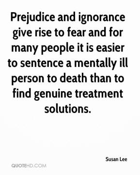 Susan Lee  - Prejudice and ignorance give rise to fear and for many people it is easier to sentence a mentally ill person to death than to find genuine treatment solutions.