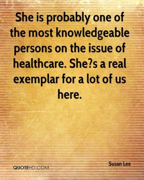 She is probably one of the most knowledgeable persons on the issue of healthcare. She?s a real exemplar for a lot of us here.