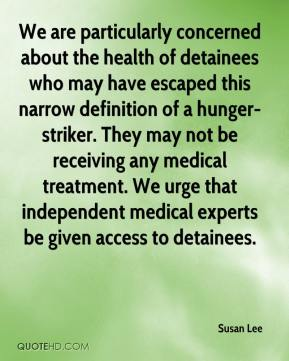We are particularly concerned about the health of detainees who may have escaped this narrow definition of a hunger-striker. They may not be receiving any medical treatment. We urge that independent medical experts be given access to detainees.