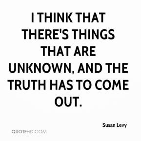 Susan Levy  - I think that there's things that are unknown, and the truth has to come out.