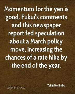 Takehiko Jimbo  - Momentum for the yen is good. Fukui's comments and this newspaper report fed speculation about a March policy move, increasing the chances of a rate hike by the end of the year.