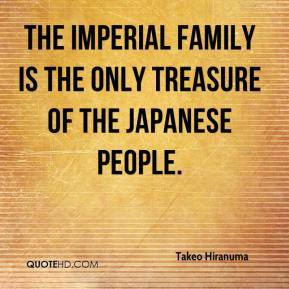 Takeo Hiranuma  - The imperial family is the only treasure of the Japanese people.