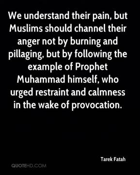 Tarek Fatah  - We understand their pain, but Muslims should channel their anger not by burning and pillaging, but by following the example of Prophet Muhammad himself, who urged restraint and calmness in the wake of provocation.