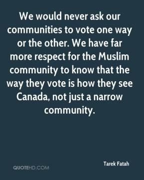 Tarek Fatah  - We would never ask our communities to vote one way or the other. We have far more respect for the Muslim community to know that the way they vote is how they see Canada, not just a narrow community.