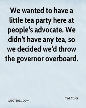 Ted Costa  - We wanted to have a little tea party here at people's advocate. We didn't have any tea, so we decided we'd throw the governor overboard.