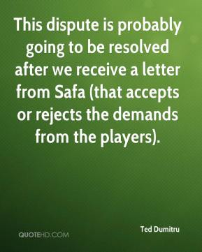 Ted Dumitru  - This dispute is probably going to be resolved after we receive a letter from Safa (that accepts or rejects the demands from the players).