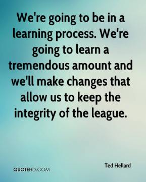 Ted Hellard  - We're going to be in a learning process. We're going to learn a tremendous amount and we'll make changes that allow us to keep the integrity of the league.