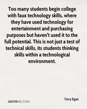 Terry Egan  - Too many students begin college with faux technology skills, where they have used technology for entertainment and purchasing purposes but haven't used it to the full potential. This is not just a test of technical skills, its students thinking skills within a technological environment.