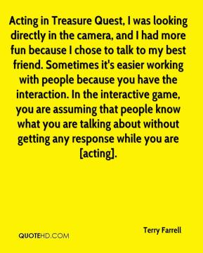 Terry Farrell  - Acting in Treasure Quest, I was looking directly in the camera, and I had more fun because I chose to talk to my best friend. Sometimes it's easier working with people because you have the interaction. In the interactive game, you are assuming that people know what you are talking about without getting any response while you are [acting].