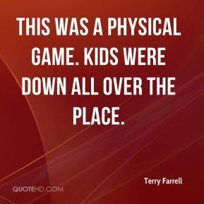 Terry Farrell  - This was a physical game. Kids were down all over the place.