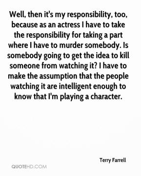 Terry Farrell  - Well, then it's my responsibility, too, because as an actress I have to take the responsibility for taking a part where I have to murder somebody. Is somebody going to get the idea to kill someone from watching it? I have to make the assumption that the people watching it are intelligent enough to know that I'm playing a character.