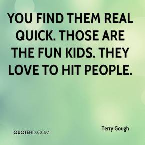 Terry Gough  - You find them real quick. Those are the fun kids. They love to hit people.