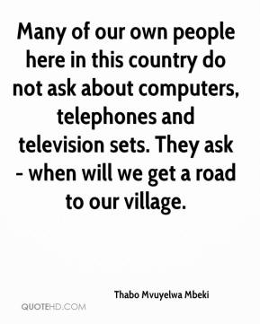 Many of our own people here in this country do not ask about computers, telephones and television sets. They ask - when will we get a road to our village.