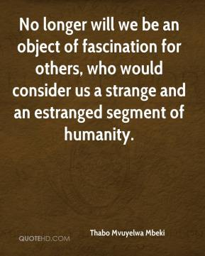 No longer will we be an object of fascination for others, who would consider us a strange and an estranged segment of humanity.