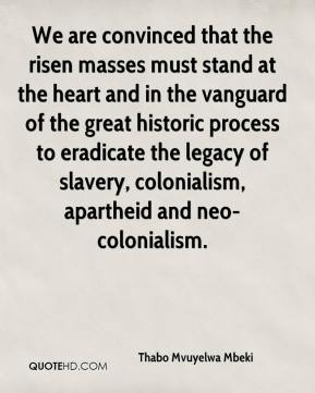Thabo Mvuyelwa Mbeki  - We are convinced that the risen masses must stand at the heart and in the vanguard of the great historic process to eradicate the legacy of slavery, colonialism, apartheid and neo-colonialism.