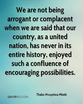 We are not being arrogant or complacent when we are said that our country, as a united nation, has never in its entire history, enjoyed such a confluence of encouraging possibilities.