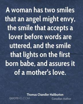 Thomas Chandler Haliburton - A woman has two smiles that an angel might envy, the smile that accepts a lover before words are uttered, and the smile that lights on the first born babe, and assures it of a mother's love.