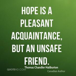 Hope is a pleasant acquaintance, but an unsafe friend.