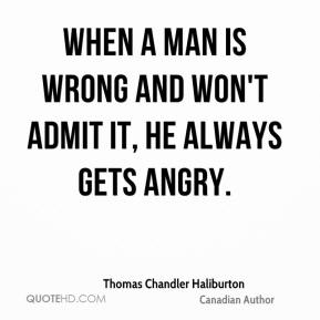 When a man is wrong and won't admit it, he always gets angry.