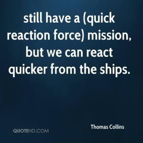 Thomas Collins  - still have a (quick reaction force) mission, but we can react quicker from the ships.