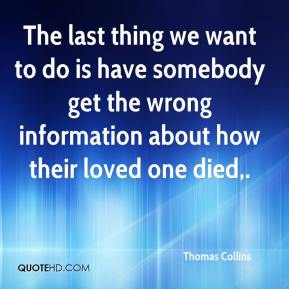 Thomas Collins  - The last thing we want to do is have somebody get the wrong information about how their loved one died.