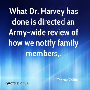 Thomas Collins  - What Dr. Harvey has done is directed an Army-wide review of how we notify family members.