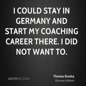 I could stay in Germany and start my coaching career there. I did not want to.