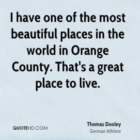 Thomas Dooley - I have one of the most beautiful places in the world in Orange County. That's a great place to live.